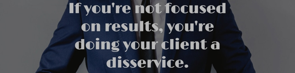 If you're not focused on results, you're doing your client a disservice.